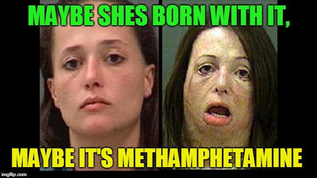 Maybelmeth | MAYBE SHES BORN WITH IT, MAYBE IT'S METHAMPHETAMINE | image tagged in meth,maybelline | made w/ Imgflip meme maker