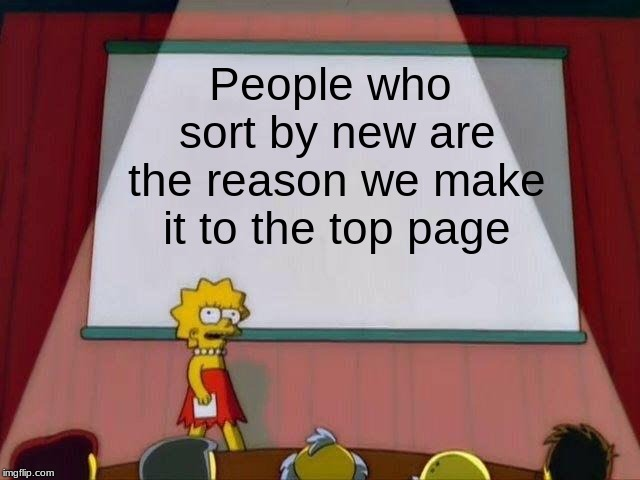 It's True! |  People who sort by new are the reason we make it to the top page | image tagged in lisa simpson's presentation,memes,funny memes,other | made w/ Imgflip meme maker