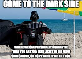 Darth Vader has all of a sudden become very convincing...  | COME TO THE DARK SIDE WHERE WE CAN PERSONALLY GUARANTEE THAT YOU ARE 75% LESS LIKELY TO DIE FROM SKIN CANCER, OR DON'T AND LET ME KILL YOU. | image tagged in darth vader,beach,sunburn,sunburn meme | made w/ Imgflip meme maker