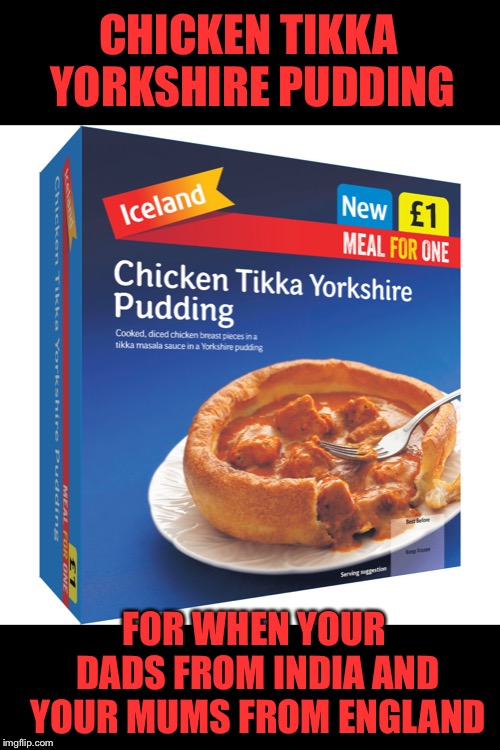 By eck, It should be gravy int there I tell thee | CHICKEN TIKKA YORKSHIRE PUDDING FOR WHEN YOUR DADS FROM INDIA AND YOUR MUMS FROM ENGLAND | image tagged in memes,frozen,food,diversity,india,england | made w/ Imgflip meme maker