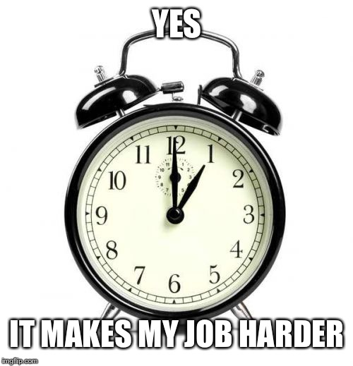 Alarm Clock Meme | YES IT MAKES MY JOB HARDER | image tagged in memes,alarm clock | made w/ Imgflip meme maker