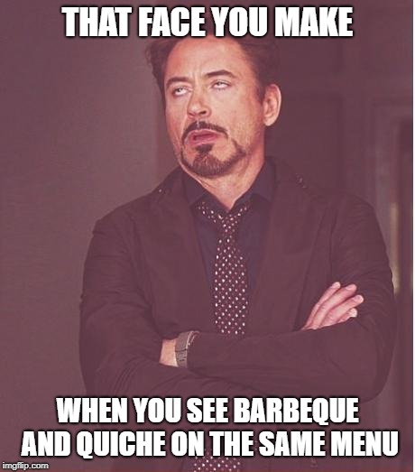 This can't end well | THAT FACE YOU MAKE WHEN YOU SEE BARBEQUE AND QUICHE ON THE SAME MENU | image tagged in that face you make,barbecue,quiche,southern pride | made w/ Imgflip meme maker