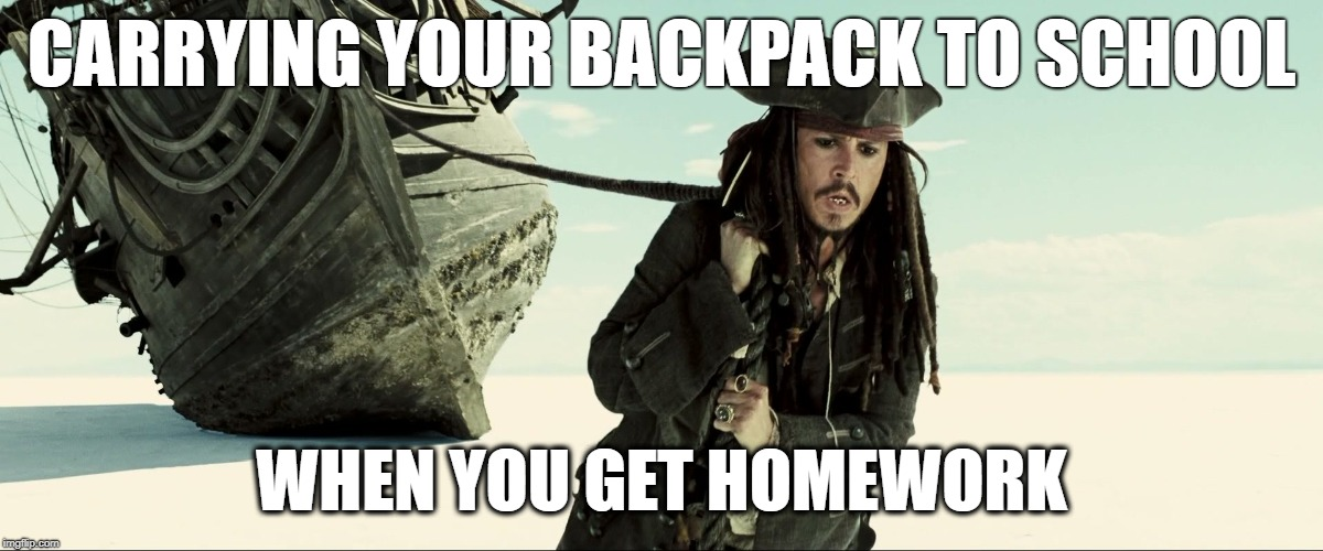 jack sparrow pulling ship |  CARRYING YOUR BACKPACK TO SCHOOL; WHEN YOU GET HOMEWORK | image tagged in jack sparrow pulling ship | made w/ Imgflip meme maker
