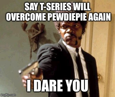 Say That Again I Dare You | SAY T-SERIES WILL OVERCOME PEWDIEPIE AGAIN I DARE YOU | image tagged in memes,say that again i dare you | made w/ Imgflip meme maker