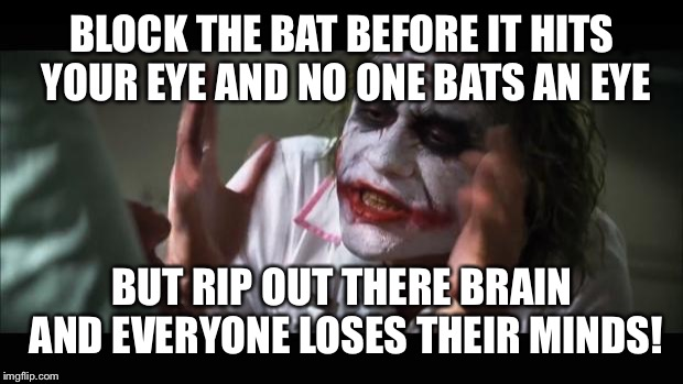 And everybody loses their minds | BLOCK THE BAT BEFORE IT HITS YOUR EYE AND NO ONE BATS AN EYE BUT RIP OUT THERE BRAIN AND EVERYONE LOSES THEIR MINDS! | image tagged in memes,and everybody loses their minds | made w/ Imgflip meme maker