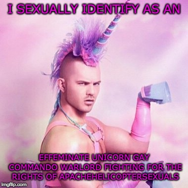 Unicorn MAN | I SEXUALLY IDENTIFY AS AN EFFEMINATE UNICORN GAY COMMANDO WARLORD FIGHTING FOR THE RIGHTS OF APACHEHELICOPTERSEXUALS | image tagged in memes,unicorn man,gay pride,transgender,gay unicorn | made w/ Imgflip meme maker
