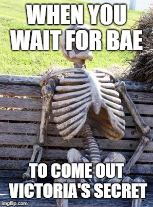 Waiting Skeleton | WHEN YOU WAIT FOR BAE TO COME OUT VICTORIA'S SECRET | image tagged in memes,waiting skeleton | made w/ Imgflip meme maker