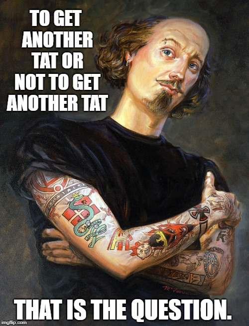 Bill Shakespeare's Dilemma | TO GET ANOTHER TAT OR NOT TO GET ANOTHER TAT THAT IS THE QUESTION. | image tagged in vince vance,william shakespeare,shakespeare kick in the rear,tattoos,parody of hamlet,how shakespeare would look today | made w/ Imgflip meme maker