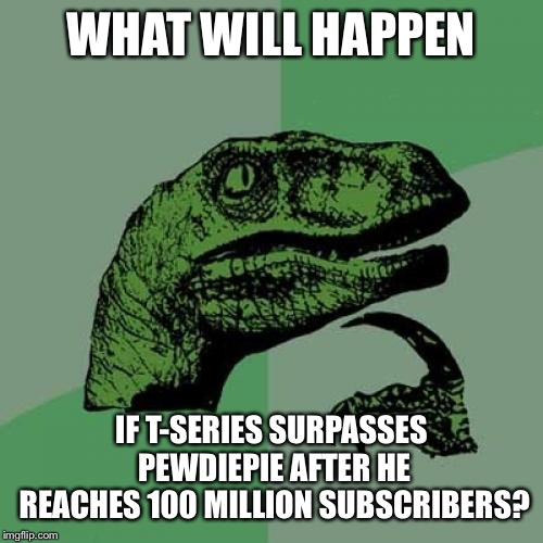 Just a random thought that came to mind. | WHAT WILL HAPPEN IF T-SERIES SURPASSES PEWDIEPIE AFTER HE REACHES 100 MILLION SUBSCRIBERS? | image tagged in memes,philosoraptor,pewdiepie,t-series,youtube | made w/ Imgflip meme maker