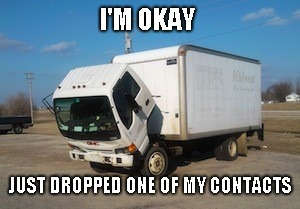 Okay Truck Meme | I'M OKAY JUST DROPPED ONE OF MY CONTACTS | image tagged in memes,okay truck | made w/ Imgflip meme maker