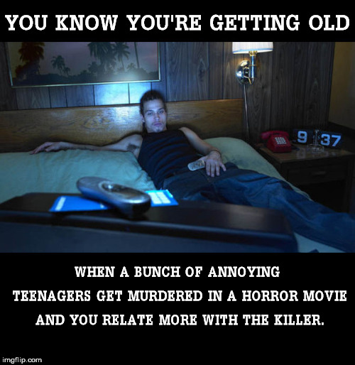 Getting Old | YOU KNOW YOU'RE GETTING OLD WHEN A BUNCH OF ANNOYING TEENAGERS GET MURDERED IN A HORROR MOVIE AND YOU RELATE MORE WITH THE KILLER. | image tagged in getting old,teenagers,murder,horror movie,relateable,killer | made w/ Imgflip meme maker