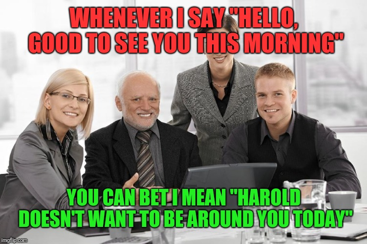 "WHENEVER I SAY ""HELLO, GOOD TO SEE YOU THIS MORNING"" YOU CAN BET I MEAN ""HAROLD DOESN'T WANT TO BE AROUND YOU TODAY"" 