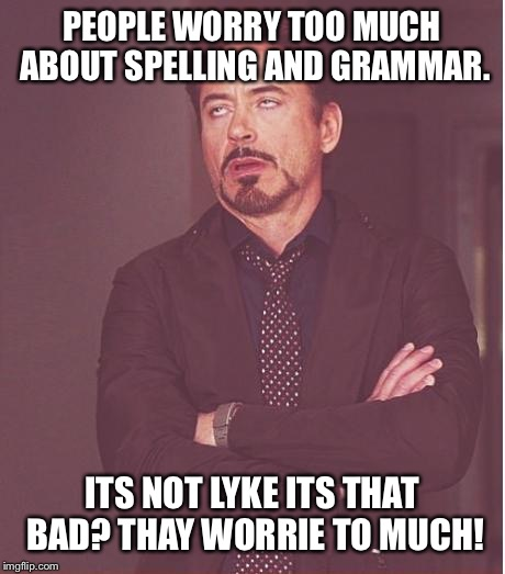 Grammar Nazis, prepare to cringe! | PEOPLE WORRY TOO MUCH ABOUT SPELLING AND GRAMMAR. ITS NOT LYKE ITS THAT BAD? THAY WORRIE TO MUCH! | image tagged in memes,face you make robert downey jr | made w/ Imgflip meme maker
