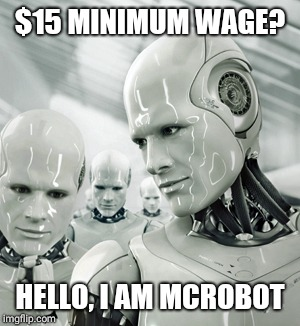 Robots | $15 MINIMUM WAGE? HELLO, I AM MCROBOT | image tagged in memes,robots | made w/ Imgflip meme maker