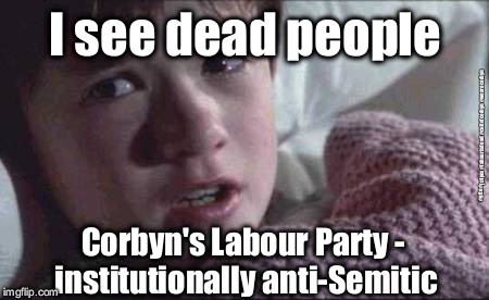 Corbyn's Labour Party - institutionally anti-Semitic | I see dead people Corbyn's Labour Party - institutionally anti-Semitic #gtto #jc4pm #labourisdead #cultofcorbyn #wearecorbyn | image tagged in wearecorbyn,labourisdead,cultofcorbyn,gtto jc4pm,anti-semite and a racist,funny | made w/ Imgflip meme maker