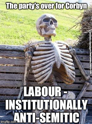 Corbyn's Labour Party - institutionally anti-Semitic | The party's over for Corbyn LABOUR - INSTITUTIONALLY ANTI-SEMITIC #gtto #jc4pm #labourisdead #cultofcorbyn #wearecorbyn | image tagged in wearecorbyn,labourisdead,cultofcorbyn,gtto jc4pm,anti-semite and a racist,funny | made w/ Imgflip meme maker