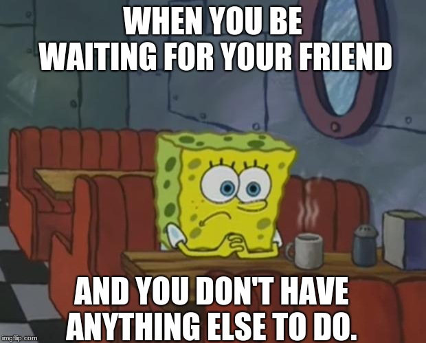 Waiting for your friend like | WHEN YOU BE WAITING FOR YOUR FRIEND AND YOU DON'T HAVE ANYTHING ELSE TO DO. | image tagged in spongebob waiting,hazbinhotel,friends,waiting | made w/ Imgflip meme maker