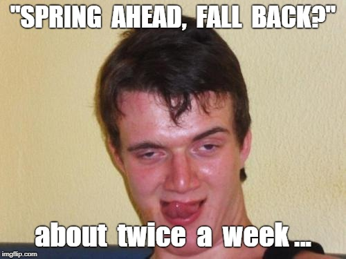 "10 Guy Spring Ahead Fall Back | ""SPRING  AHEAD,  FALL  BACK?"" about  twice  a  week ... 