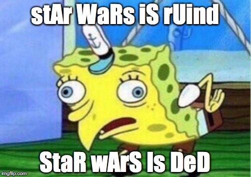 Spongebob: The Star Wars Troll | stAr WaRs iS rUind StaR wArS Is DeD | image tagged in memes,mocking spongebob,star wars,whining,haters,trolls | made w/ Imgflip meme maker