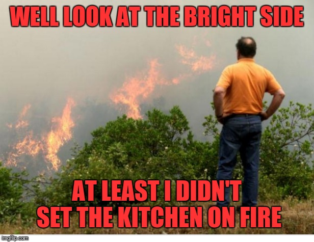 WELL LOOK AT THE BRIGHT SIDE AT LEAST I DIDN'T SET THE KITCHEN ON FIRE | made w/ Imgflip meme maker