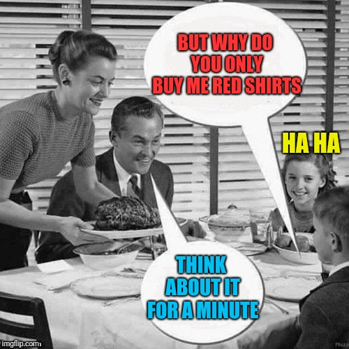 Vintage Family Dinner | BUT WHY DO YOU ONLY BUY ME RED SHIRTS THINK ABOUT IT FOR A MINUTE HA HA | image tagged in vintage family dinner | made w/ Imgflip meme maker