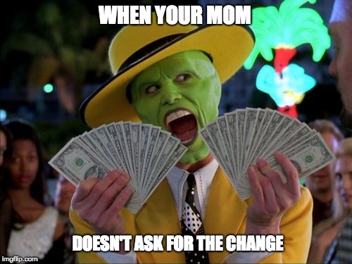 Money Money | WHEN YOUR MOM DOESN'T ASK FOR THE CHANGE | image tagged in memes,money money | made w/ Imgflip meme maker