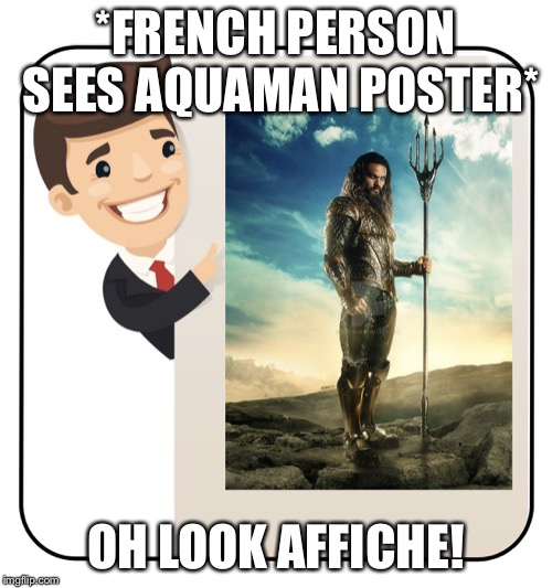 When you have a French friend  | *FRENCH PERSON SEES AQUAMAN POSTER* OH LOOK AFFICHE! | image tagged in french,francias,french fries | made w/ Imgflip meme maker