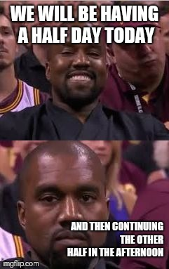 Kanye Smile Then Sad |  WE WILL BE HAVING A HALF DAY TODAY; AND THEN CONTINUING THE OTHER HALF IN THE AFTERNOON | image tagged in kanye smile then sad | made w/ Imgflip meme maker