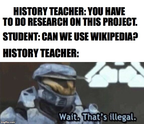 Wait that's illegal |  HISTORY TEACHER: YOU HAVE TO DO RESEARCH ON THIS PROJECT. STUDENT: CAN WE USE WIKIPEDIA? HISTORY TEACHER: | image tagged in wait thats illegal,memes,funny,memelord344,wikipedia,history | made w/ Imgflip meme maker