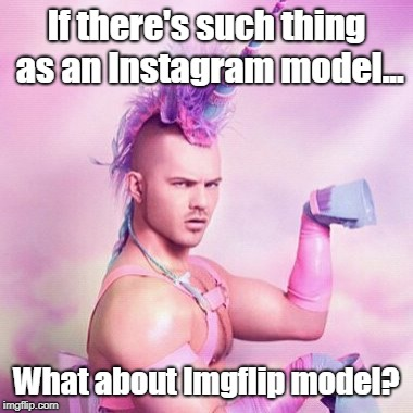 Models, models everywhere.... | If there's such thing as an Instagram model... What about Imgflip model? | image tagged in instagram model,unicorn man,imgflip model,funny,meme | made w/ Imgflip meme maker