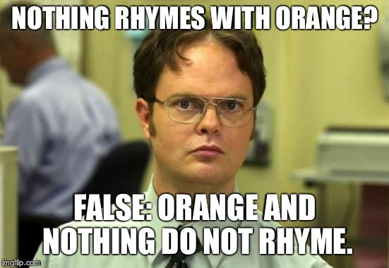 Dwight Schrute | NOTHING RHYMES WITH ORANGE? FALSE: ORANGE AND NOTHING DO NOT RHYME. | image tagged in memes,dwight schrute | made w/ Imgflip meme maker