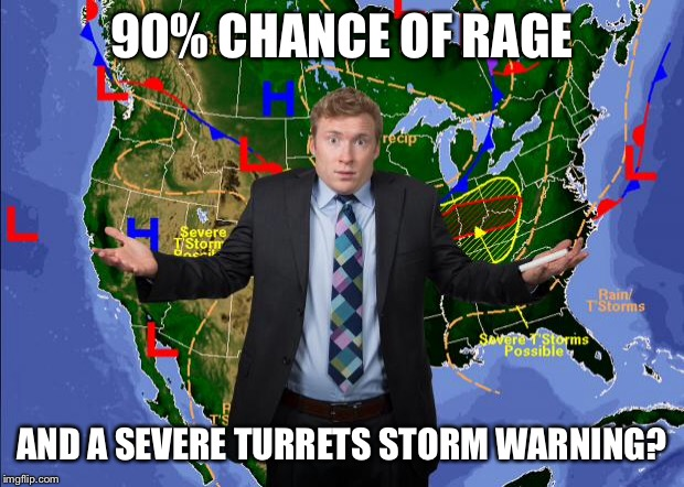 Weather Dude | 90% CHANCE OF RAGE AND A SEVERE TURRETS STORM WARNING? | image tagged in weather dude | made w/ Imgflip meme maker