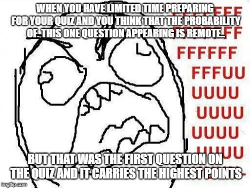 FFFFFFFUUUUUUUUUUUU | WHEN YOU HAVE LIMITED TIME PREPARING FOR YOUR QUIZ AND YOU THINK THAT THE PROBABILITY OF  THIS ONE QUESTION APPEARING IS REMOTE.. BUT THAT W | image tagged in memes,fffffffuuuuuuuuuuuu | made w/ Imgflip meme maker