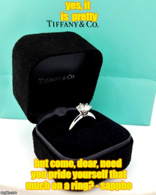 Tiffany's Uber Alles | yes, it is  pretty but come, dear, need you pride yourself that much on a ring? - sappho | image tagged in rings,tiffany,bragging,pride,snobby | made w/ Imgflip meme maker