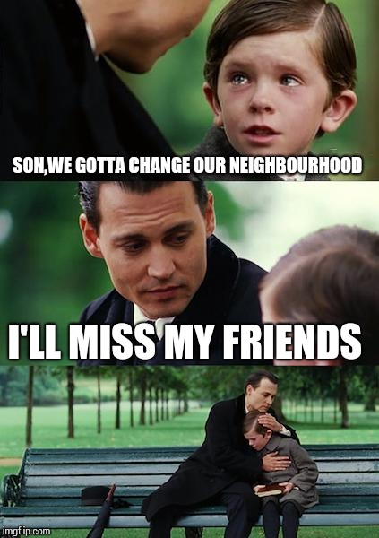 Finding Neverland |  SON,WE GOTTA CHANGE OUR NEIGHBOURHOOD; I'LL MISS MY FRIENDS | image tagged in memes,finding neverland | made w/ Imgflip meme maker