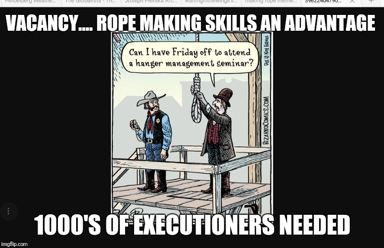 Gitmo coming  | VACANCY.... ROPE MAKING SKILLS AN ADVANTAGE 1000'S OF EXECUTIONERS NEEDED | image tagged in any globalists left to hang,justice,corruption,hrc,deepstate,satanic globalists | made w/ Imgflip meme maker