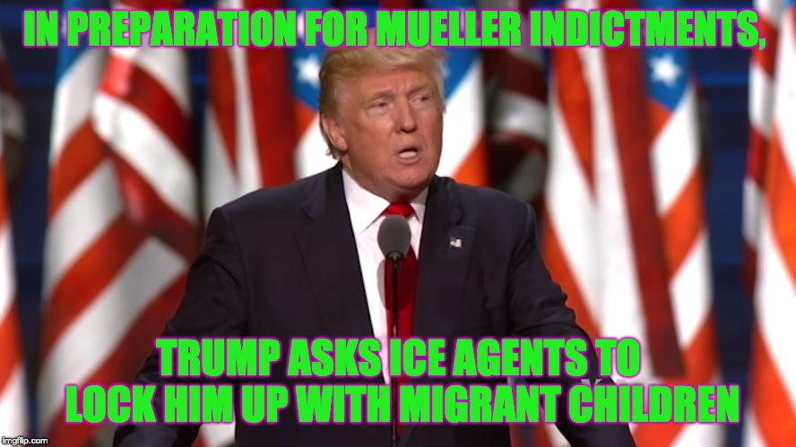 IN PREPARATION FOR MUELLER INDICTMENTS, TRUMP ASKS ICE AGENTS TO LOCK HIM UP WITH MIGRANT CHILDREN | image tagged in trump,mueller,ice | made w/ Imgflip meme maker