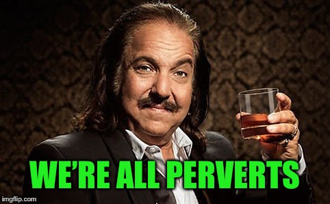 Ron J | WE'RE ALL PERVERTS | image tagged in ron j | made w/ Imgflip meme maker
