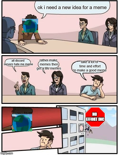me in a nutshell | ok i need a new idea for a meme all discord servers hate me meme rather make memes then get a life memes take a lot of time and effort to ma | image tagged in memes,boardroom meeting suggestion,inside joke | made w/ Imgflip meme maker