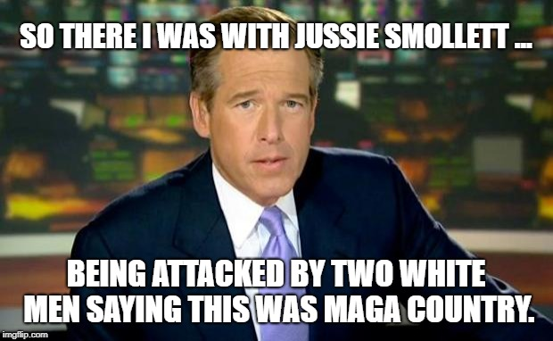There I was... | SO THERE I WAS WITH JUSSIE SMOLLETT ... BEING ATTACKED BY TWO WHITE MEN SAYING THIS WAS MAGA COUNTRY. | image tagged in memes,brian williams was there,jussie smollett,maga | made w/ Imgflip meme maker