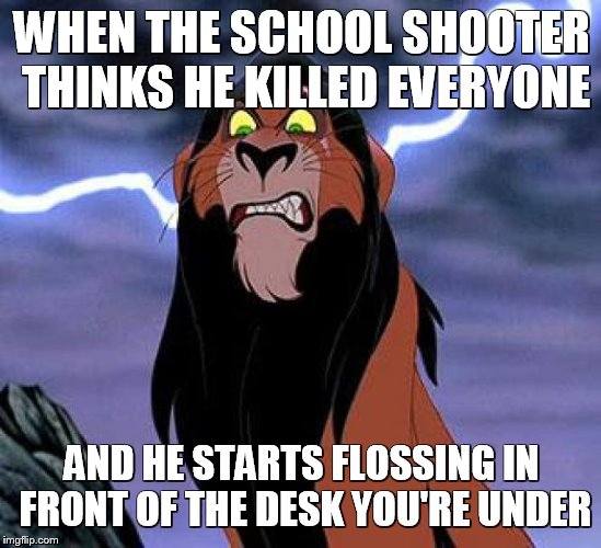 Triggered Scar | WHEN THE SCHOOL SHOOTER THINKS HE KILLED EVERYONE AND HE STARTS FLOSSING IN FRONT OF THE DESK YOU'RE UNDER | image tagged in lion king,disneyvillains,school,fortnite | made w/ Imgflip meme maker