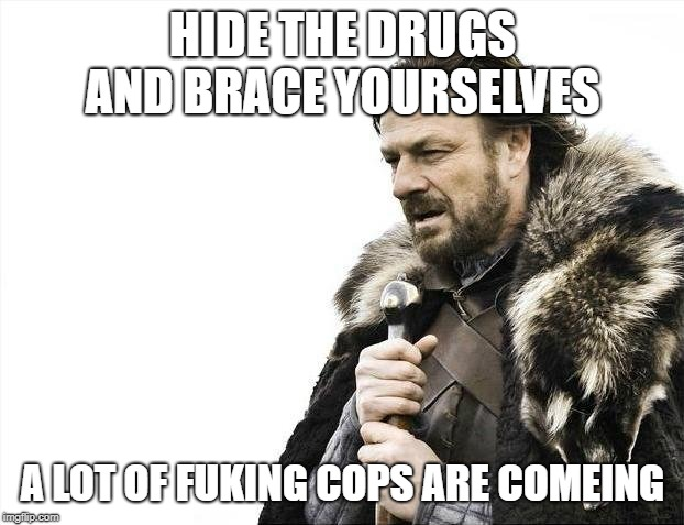 Brace Yourselves X is Coming Meme |  HIDE THE DRUGS AND BRACE YOURSELVES; A LOT OF FUKING COPS ARE COMEING | image tagged in memes,brace yourselves x is coming | made w/ Imgflip meme maker