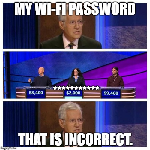 Jeopardy | MY WI-FI PASSWORD *********** THAT IS INCORRECT. | image tagged in jeopardy,internet,password,incorrect | made w/ Imgflip meme maker