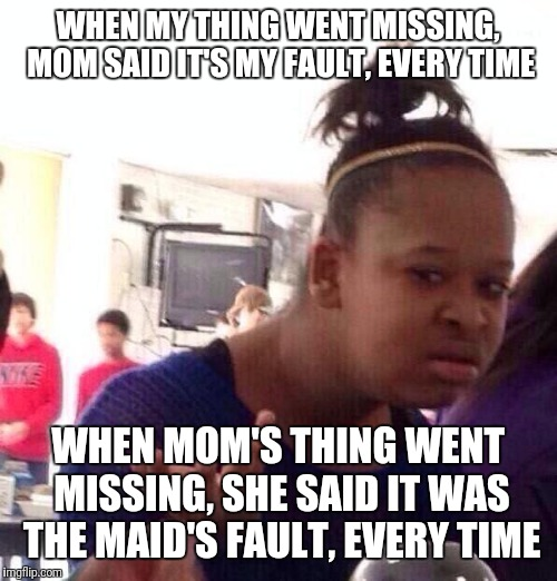 Annoying mom | WHEN MY THING WENT MISSING, MOM SAID IT'S MY FAULT, EVERY TIME WHEN MOM'S THING WENT MISSING, SHE SAID IT WAS THE MAID'S FAULT, EVERY TIME | image tagged in memes,black girl wat,mom,your mom,moms,annoying | made w/ Imgflip meme maker