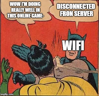 Batman Slapping Robin | WOW I'M DOING REALLY WELL IN THIS ONLINE GAME- DISCONNECTED FRON SERVER WIFI | image tagged in memes,batman slapping robin | made w/ Imgflip meme maker