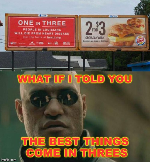 Mayo Lubricates the Arteries |  WHAT IF I TOLD YOU; THE BEST THINGS COME IN THREES | image tagged in memes,matrix morpheus,heart attack,diabetes,three amigos,burger king | made w/ Imgflip meme maker