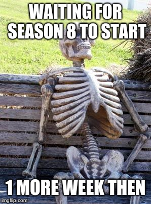 Waiting Skeleton Meme | WAITING FOR SEASON 8 TO START 1 MORE WEEK THEN | image tagged in memes,waiting skeleton | made w/ Imgflip meme maker
