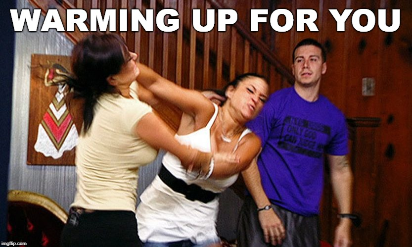 Your next buddy | WARMING UP FOR YOU | image tagged in girls fighting | made w/ Imgflip meme maker