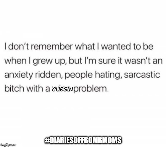 #DIARIESOFFBOMBMOMS CURSIN | image tagged in anxiety,moms | made w/ Imgflip meme maker