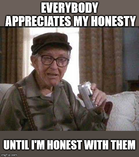 Most people can't handle the truth. | EVERYBODY APPRECIATES MY HONESTY UNTIL I'M HONEST WITH THEM | image tagged in grumpy old man | made w/ Imgflip meme maker